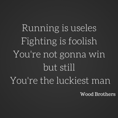 running-is-uselessfighting-is-foolishyou-aint-gonna-winbut-still-youre-the-luckiest-man