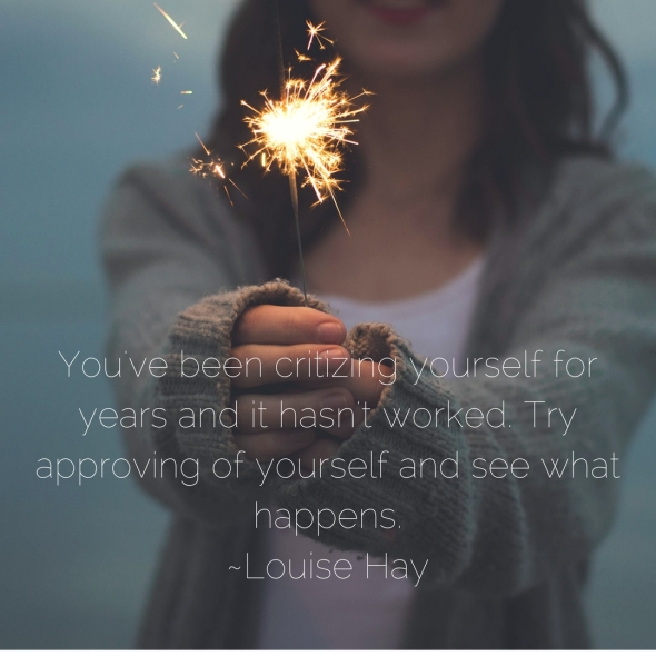 You've been critizing yourself for years and it hasn't worked. Try approving of yourself and see what happens. ~Louise Hay.jpg